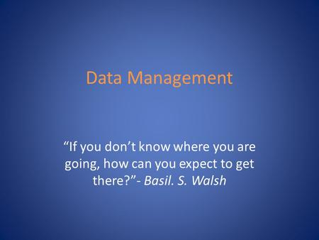 "Data Management ""If you don't know where you are going, how can you expect to get there?""- Basil. S. Walsh."