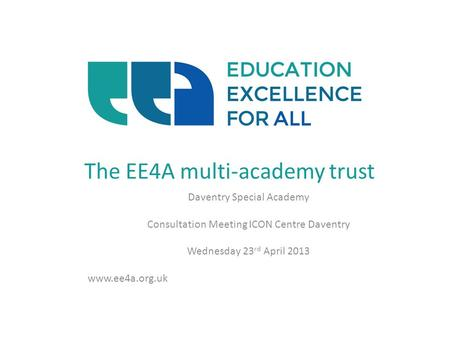 The EE4A multi-academy trust Daventry Special Academy Consultation Meeting ICON Centre Daventry Wednesday 23 rd April 2013 www.ee4a.org.uk.