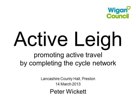 Active Leigh promoting active travel by completing the cycle network Lancashire County Hall, Preston 14 March 2013 Peter Wickett.