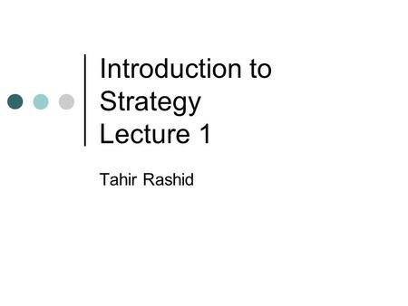 Introduction to Strategy Lecture 1 Tahir Rashid. What is Strategy???  5ql3EBs8 04/10/2014Tahir Rashid 2.