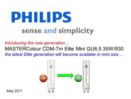 Introducing the new generation… MASTERColour CDM-Tm Elite Mini GU6.5 35W/930 the latest Elite generation will become availabe in mini size… May 2011 Elite.
