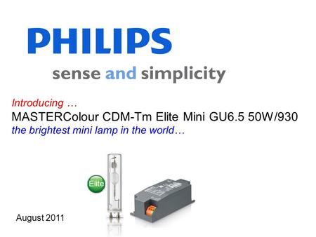 Introducing … MASTERColour CDM-Tm Elite Mini GU6.5 50W/930 the brightest mini lamp in the world… August 2011 Elite.