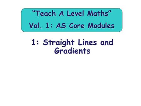 "1: Straight Lines and Gradients ""Teach A Level Maths"" Vol. 1: AS Core Modules."