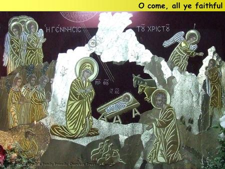 O come, all ye faithful. O come, all ye faithful, Joyful and triumphant, O come ye, O come ye to Bethlehem; Come and behold Him, Born the King of angels: