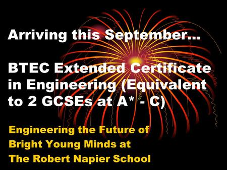 Engineering the Future of Bright Young Minds at The Robert Napier School Arriving this September… BTEC Extended Certificate in Engineering (Equivalent.