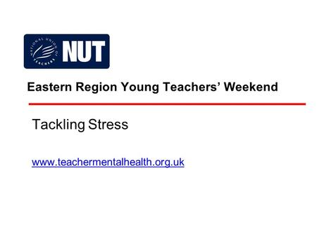 Eastern Region Young Teachers' Weekend Tackling Stress www.teachermentalhealth.org.uk.