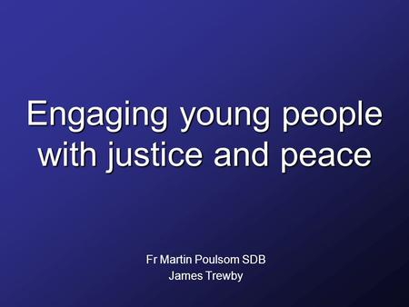 Engaging young people with justice and peace Fr Martin Poulsom SDB James Trewby.