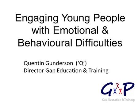 Engaging Young People with Emotional & Behavioural Difficulties Quentin Gunderson ('Q') Director Gap Education & Training.