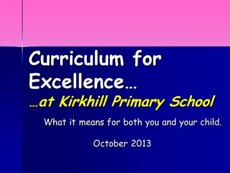Curriculum for Excellence… …at Kirkhill Primary School What it means for both you and your child. October 2013.