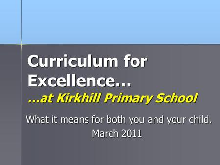Curriculum for Excellence… …at Kirkhill Primary School What it means for both you and your child. March 2011.