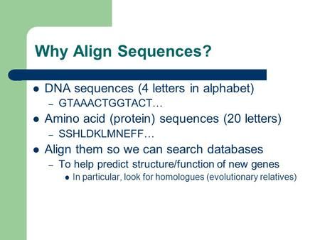 Why Align Sequences? DNA sequences (4 letters in alphabet) – GTAAACTGGTACT… Amino acid (protein) sequences (20 letters) – SSHLDKLMNEFF… Align them so we.