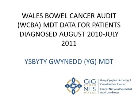 WALES BOWEL CANCER AUDIT (WCBA) MDT DATA FOR PATIENTS DIAGNOSED AUGUST 2010-JULY 2011 YSBYTY GWYNEDD (YG) MDT.
