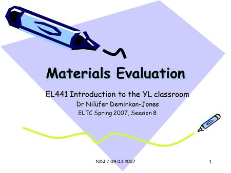 NDJ / 09.03.20071 Materials Evaluation EL441 Introduction to the YL classroom Dr Nilüfer Demirkan-Jones ELTC Spring 2007, Session 8.