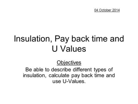 Insulation, Pay back time and U Values Objectives Be able to describe different types of insulation, calculate pay back time and use U-Values. 04 October.