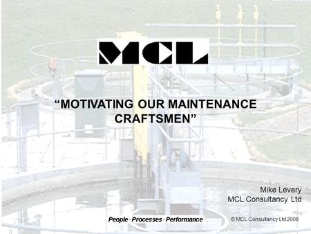 """MOTIVATING OUR MAINTENANCE CRAFTSMEN"" Mike Levery MCL Consultancy Ltd © MCL Consultancy Ltd 2008."