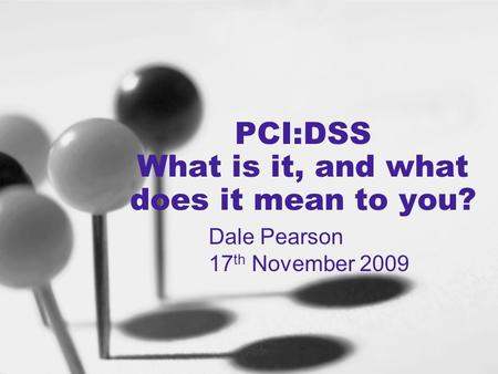 PCI:DSS What is it, and what does it mean to you? Dale Pearson 17 th November 2009.