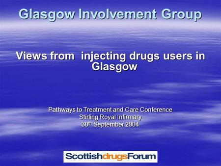 Glasgow Involvement Group Views from injecting drugs users in Glasgow Pathways to Treatment and Care Conference Stirling Royal Infirmary 30 th September.