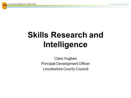 Lincolnshire Research Observatory www.research-lincs.org.uk Skills Research and Intelligence Clare Hughes Principal Development Officer Lincolnshire County.