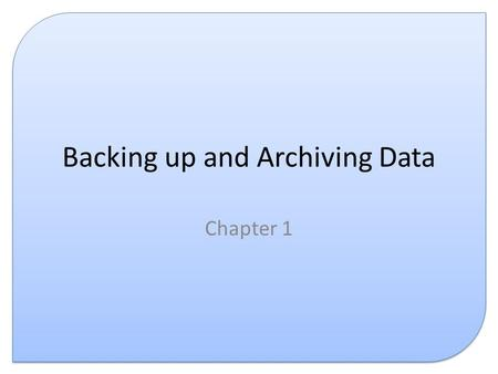Backing up and Archiving Data Chapter 1. Introduction This presentation covers the following: – What is backing up – What is archiving – Why are both.