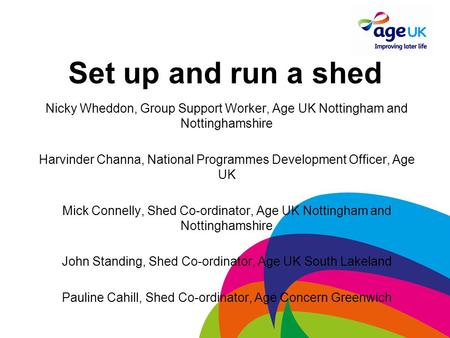 Set up and run a shed Nicky Wheddon, Group Support Worker, Age UK Nottingham and Nottinghamshire Harvinder Channa, National Programmes Development Officer,