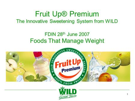 1 Fruit Up® Premium The Innovative Sweetening System from WILD FDIN 28 th June 2007 Foods That Manage Weight.