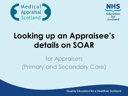 Quality Education for a Healthier Scotland Looking up an Appraisee's details on SOAR for Appraisers (Primary and Secondary Care)