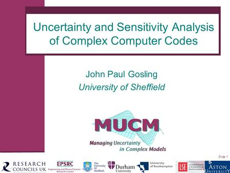 Slide 1 John Paul Gosling University of Sheffield Uncertainty and Sensitivity Analysis of Complex Computer Codes.