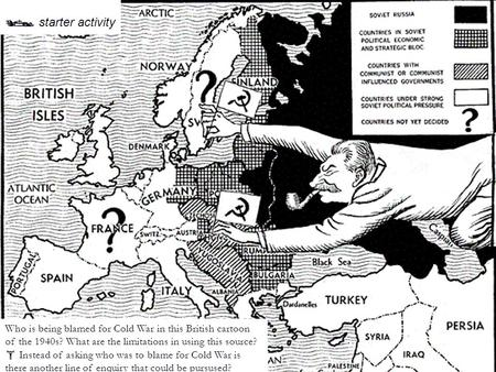 British cartoon, 2 nd March 1948  starter activity Who is being blamed for Cold War in this British cartoon of the 1940s? What are the limitations in.