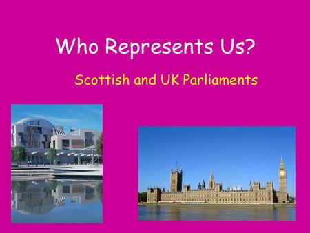 Who Represents Us? Scottish and UK Parliaments. UK Parliament The main work of Parliament is to make laws, debate topical issues and look at how our taxes.