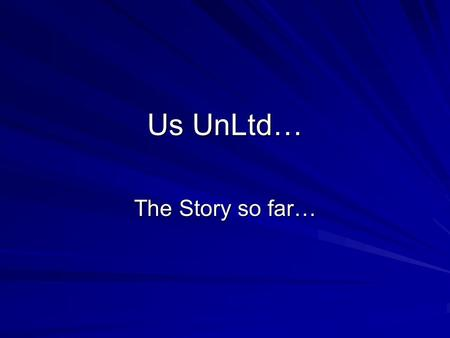 Us UnLtd… The Story so far…. Background Established in March 2010 Founder Members all having experience of Housing Issues/Homelessness All aged 16-25.