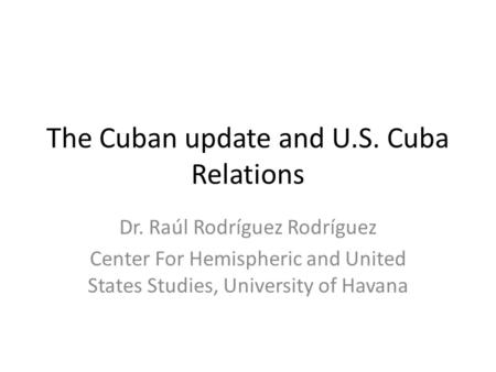 The Cuban update and U.S. Cuba Relations Dr. Raúl Rodríguez Rodríguez Center For Hemispheric and United States Studies, University of Havana.