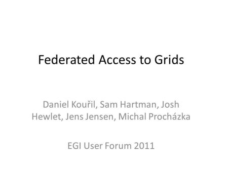Federated Access to Grids Daniel Kouřil, Sam Hartman, Josh Hewlet, Jens Jensen, Michal Procházka EGI User Forum 2011.