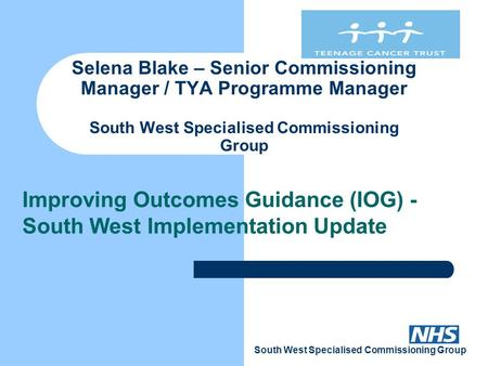 South West Specialised Commissioning Group Selena Blake – Senior Commissioning Manager / TYA Programme Manager South West Specialised Commissioning Group.