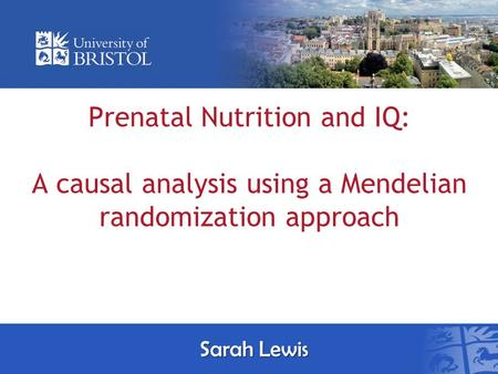 Prenatal Nutrition and IQ: A causal analysis using a Mendelian randomization approach Sarah Lewis.