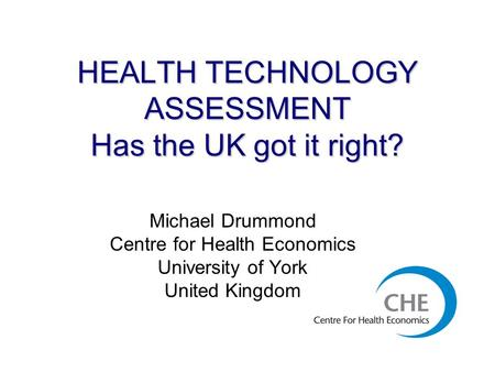 HEALTH TECHNOLOGY ASSESSMENT Has the UK got it right? Michael Drummond Centre for Health Economics University of York United Kingdom.
