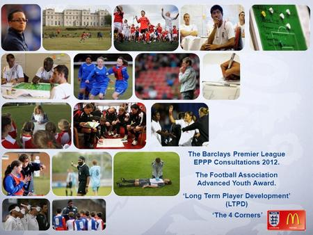 The Barclays Premier League EPPP Consultations 2012. The Football Association Advanced Youth Award. 'Long Term Player Development' (LTPD) 'The 4 Corners'