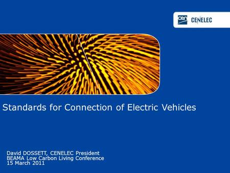 Standards for Connection of Electric Vehicles David DOSSETT, CENELEC President BEAMA Low Carbon Living Conference 15 March 2011.