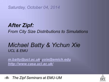 1 The Zipf Seminars at EMU-UM Saturday, October 04, 2014 After Zipf: From City Size Distributions to Simulations Michael Batty & Yichun Xie UCL & EMU