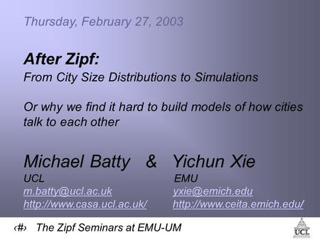 1 The Zipf Seminars at EMU-UM Thursday, February 27, 2003 After Zipf: From City Size Distributions to Simulations Or why we find it hard to build models.