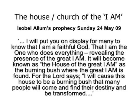 The house / church of the 'I AM' Isobel Allum's prophecy Sunday 24 May 09 '... I will put you on display for many to know that I am a faithful God. That.