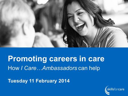 Promoting careers in care How I Care…Ambassadors can help Tuesday 11 February 2014.