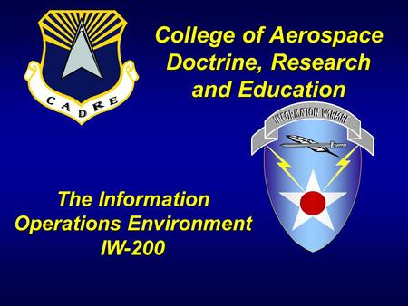 College of Aerospace Doctrine, Research and Education The Information Operations Environment IW-200.