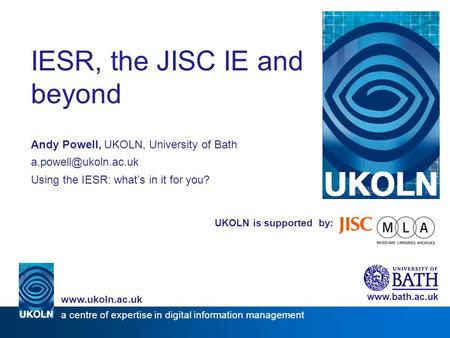 UKOLN is supported by: IESR, the JISC IE and beyond Andy Powell, UKOLN, University of Bath Using the IESR: what's in it for you?