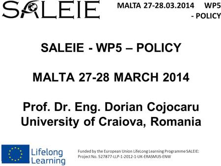 SALEIE - WP5 – POLICY MALTA 27-28 MARCH 2014 Prof. Dr. Eng. Dorian Cojocaru University of Craiova, Romania MALTA 27-28.03.2014 WP5 - POLICY Funded by the.