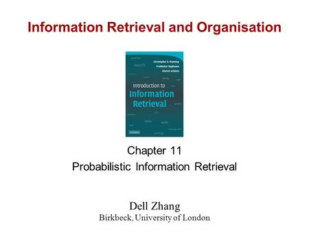 Information Retrieval and Organisation Chapter 11 Probabilistic Information Retrieval Dell Zhang Birkbeck, University of London.