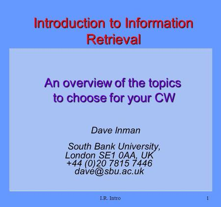 I.R. Intro1 Dave Inman South Bank University, London SE1 0AA, UK +44 (0)20 7815 7446 Introduction to Information Retrieval An overview of.