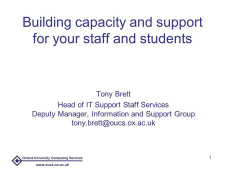 1 Building capacity and support for your staff and students Tony Brett Head of IT Support Staff Services Deputy Manager, Information and Support Group.