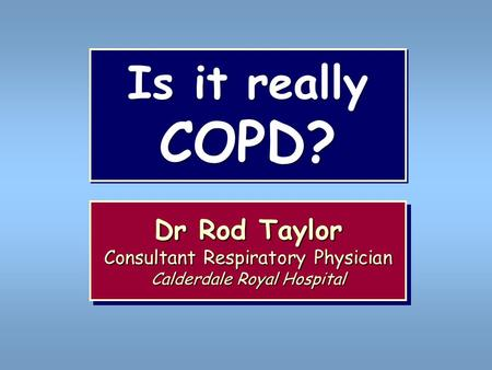Is it really COPD? Dr Rod Taylor Consultant Respiratory Physician Calderdale Royal Hospital Dr Rod Taylor Consultant Respiratory Physician Calderdale Royal.