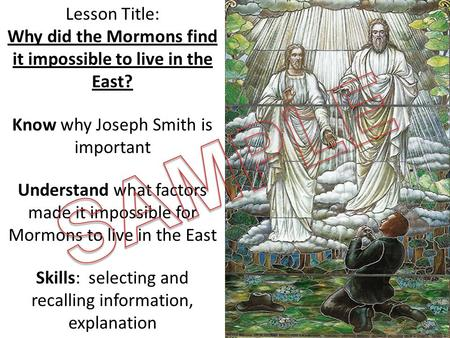 Lesson Title: Why did the Mormons find it impossible to live in the East? Know why Joseph Smith is important Understand what factors made it impossible.
