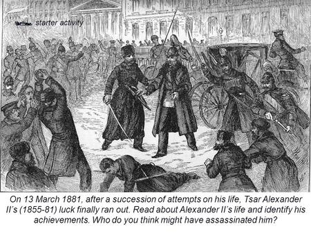  starter activity On 13 March 1881, after a succession of attempts on his life, Tsar Alexander II's (1855-81) luck finally ran out. Read about Alexander.